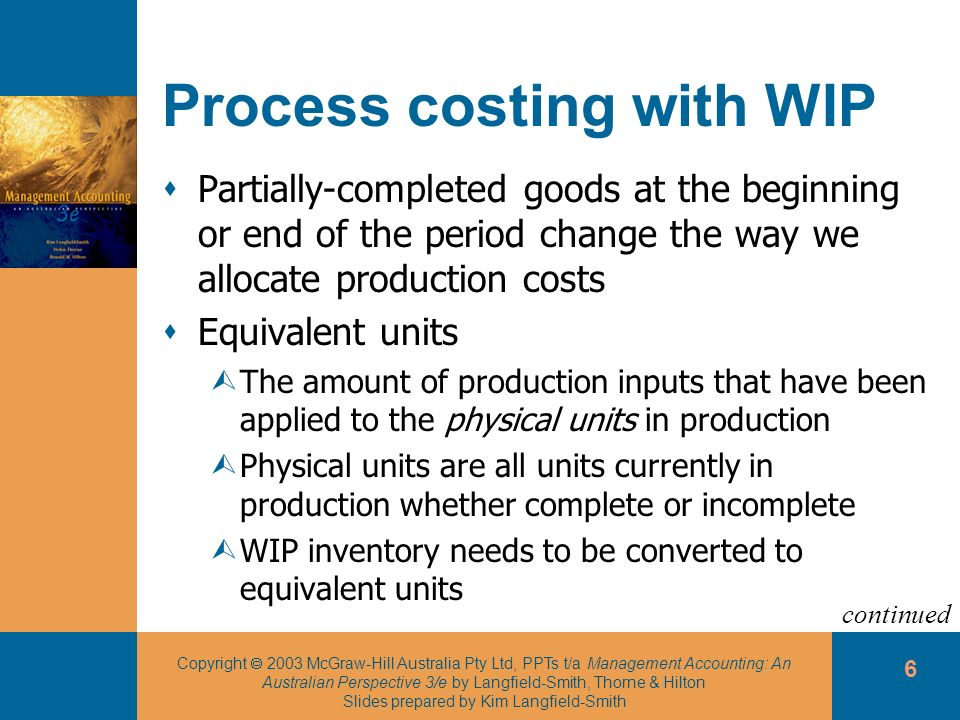 Copyright 2003 McGraw-Hill Australia Pty Ltd, PPTs t/a Management Accounting: An Australian Perspective 3/e by Langfield-Smith, Thorne & Hilton Slides prepared by Kim Langfield-Smith 6 Process costing with WIP Partially-completed goods at the beginning or end of the period change the way we allocate production costs Equivalent units ÙThe amount of production inputs that have been applied to the physical units in production ÙPhysical units are all units currently in production whether complete or incomplete ÙWIP inventory needs to be converted to equivalent units continued