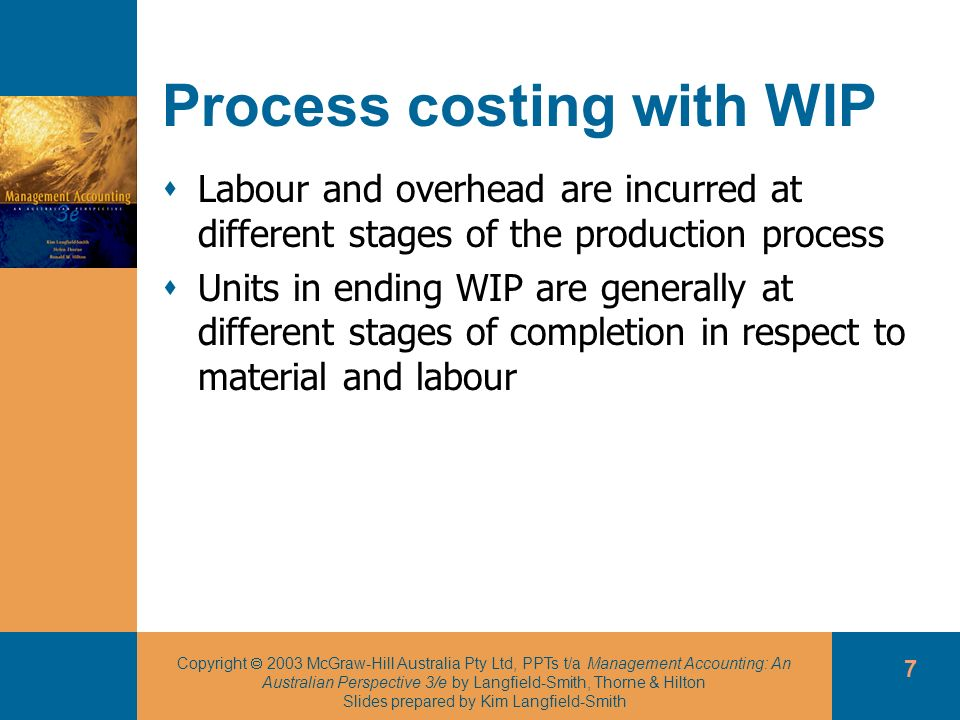 Copyright 2003 McGraw-Hill Australia Pty Ltd, PPTs t/a Management Accounting: An Australian Perspective 3/e by Langfield-Smith, Thorne & Hilton Slides prepared by Kim Langfield-Smith 18 Process costing using the FIFO method Step three: calculate the unit costs ÙCost per equivalent unit is calculated for direct material (or conversion cost) by dividing the direct material cost incurred during the current month only by the new equivalent units added during the current month only.