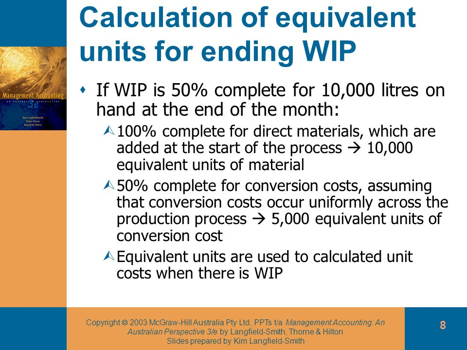 Copyright 2003 McGraw-Hill Australia Pty Ltd, PPTs t/a Management Accounting: An Australian Perspective 3/e by Langfield-Smith, Thorne & Hilton Slides prepared by Kim Langfield-Smith 8 Calculation of equivalent units for ending WIP If WIP is 50% complete for 10,000 litres on hand at the end of the month: Ù100% complete for direct materials, which are added at the start of the process 10,000 equivalent units of material Ù50% complete for conversion costs, assuming that conversion costs occur uniformly across the production process 5,000 equivalent units of conversion cost ÙEquivalent units are used to calculated unit costs when there is WIP