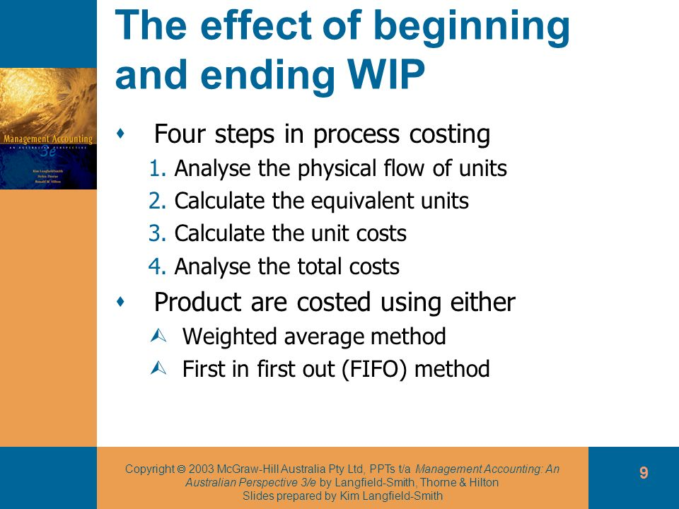 Copyright 2003 McGraw-Hill Australia Pty Ltd, PPTs t/a Management Accounting: An Australian Perspective 3/e by Langfield-Smith, Thorne & Hilton Slides prepared by Kim Langfield-Smith 10 Process costing using the weighted average method Step one: analyse the physical flow of units Physical units in beginning WIP Physical units started Physical units completed and transferred out Physical units in ending WIP = - + continued