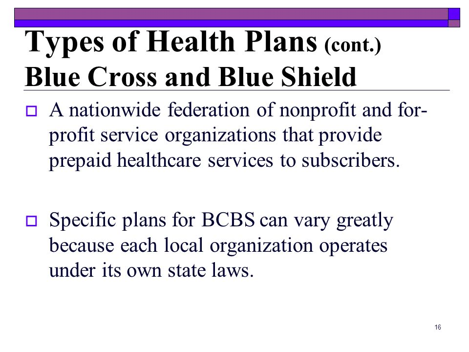 15 Types of Health Plans (cont.) Tricare and Champva Run by the Defense Department Healthcare benefit for families of uniformed personnel and retirees