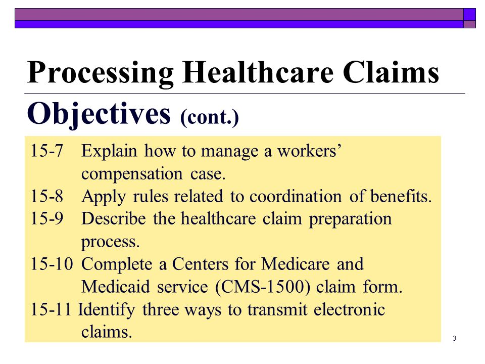 3 Processing Healthcare Claims Objectives (cont.) 15-7 Explain how to manage a workers compensation case.