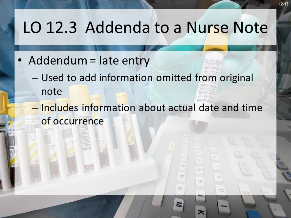12-13 LO 12.3 Addenda to a Nurse Note Addendum = late entry – Used to add information omitted from original note – Includes information about actual date and time of occurrence