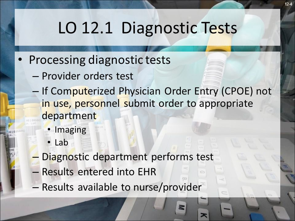 12-4 LO 12.1 Diagnostic Tests Processing diagnostic tests – Provider orders test – If Computerized Physician Order Entry (CPOE) not in use, personnel submit order to appropriate department Imaging Lab – Diagnostic department performs test – Results entered into EHR – Results available to nurse/provider