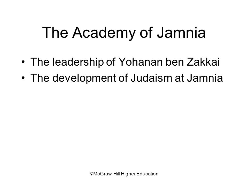 ©McGraw-Hill Higher Education The Academy of Jamnia The leadership of Yohanan ben Zakkai The development of Judaism at Jamnia