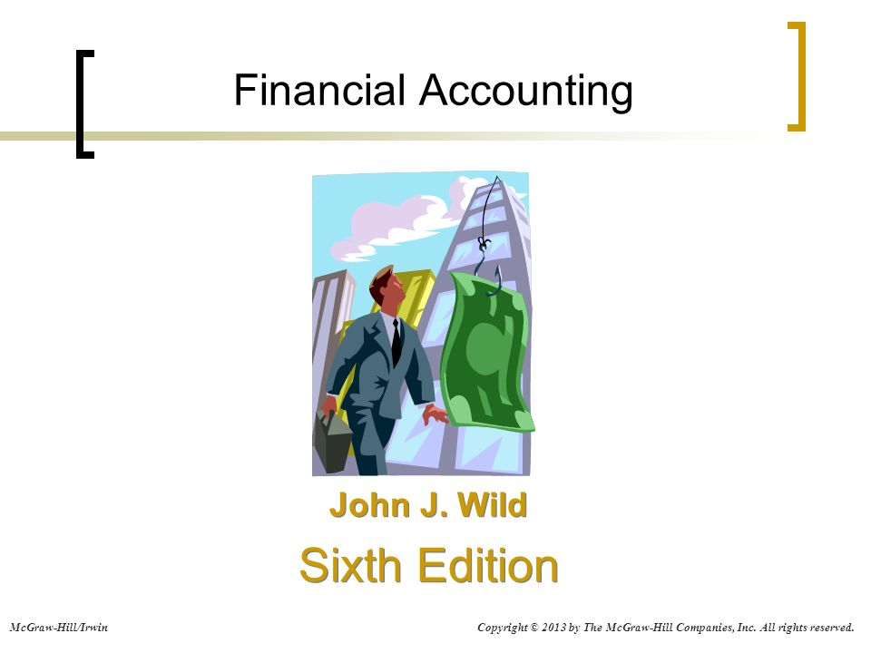Financial Accounting John J. Wild Sixth Edition John J. Wild Sixth Edition Copyright © 2013 by The McGraw-Hill Companies, Inc. All rights reserved.McG