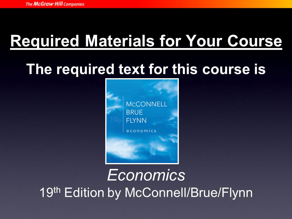 Required Materials for Your Course The required text for this course is Economics 19 th Edition by McConnell/Brue/Flynn