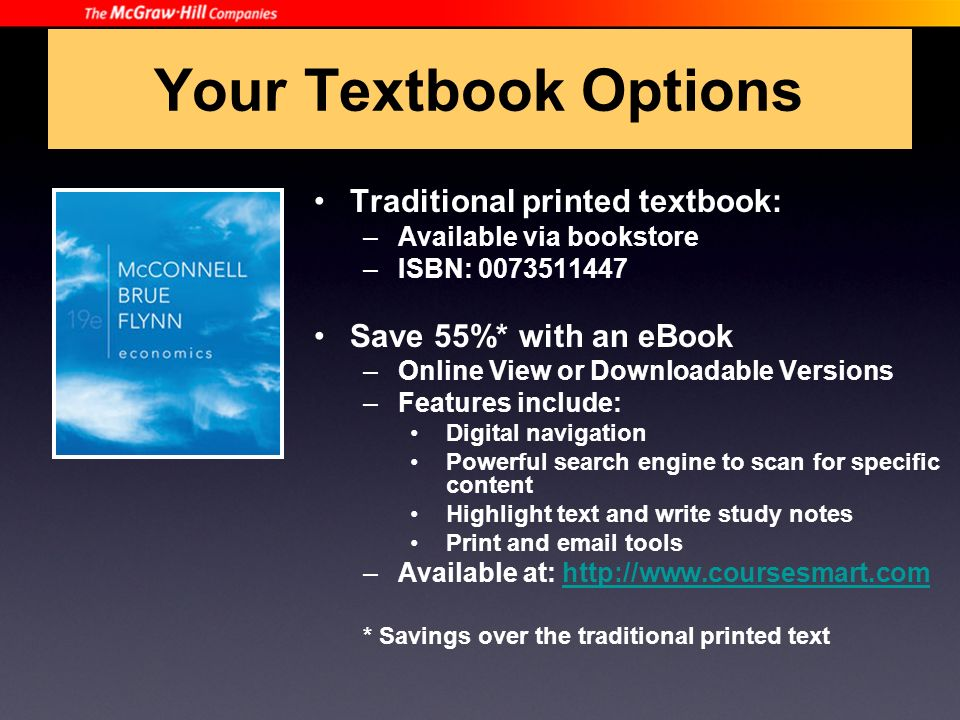 Your Textbook Options Traditional printed textbook: –Available via bookstore –ISBN: 0073511447 Save 55%* with an eBook –Online View or Downloadable Versions –Features include: Digital navigation Powerful search engine to scan for specific content Highlight text and write study notes Print and email tools –Available at: http://www.coursesmart.comhttp://www.coursesmart.com * Savings over the traditional printed text
