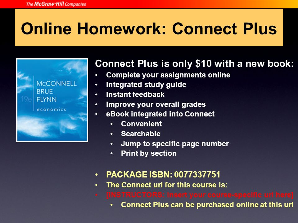 Online Homework: Connect Plus Connect Plus is only $10 with a new book: Complete your assignments online Integrated study guide Instant feedback Improve your overall grades eBook integrated into Connect Convenient Searchable Jump to specific page number Print by section PACKAGE ISBN: 0077337751 The Connect url for this course is: [INSTRUCTORS: Insert your course-specific url here] Connect Plus can be purchased online at this url
