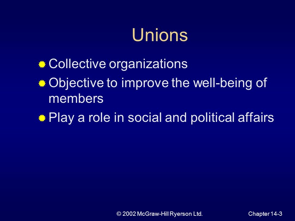 © 2002 McGraw-Hill Ryerson Ltd.Chapter 14-3 Unions Collective organizations Objective to improve the well-being of members Play a role in social and political affairs