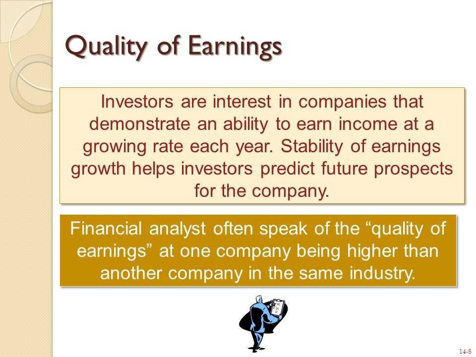 14-8 Quality of Earnings Investors are interest in companies that demonstrate an ability to earn income at a growing rate each year. Stability of earn