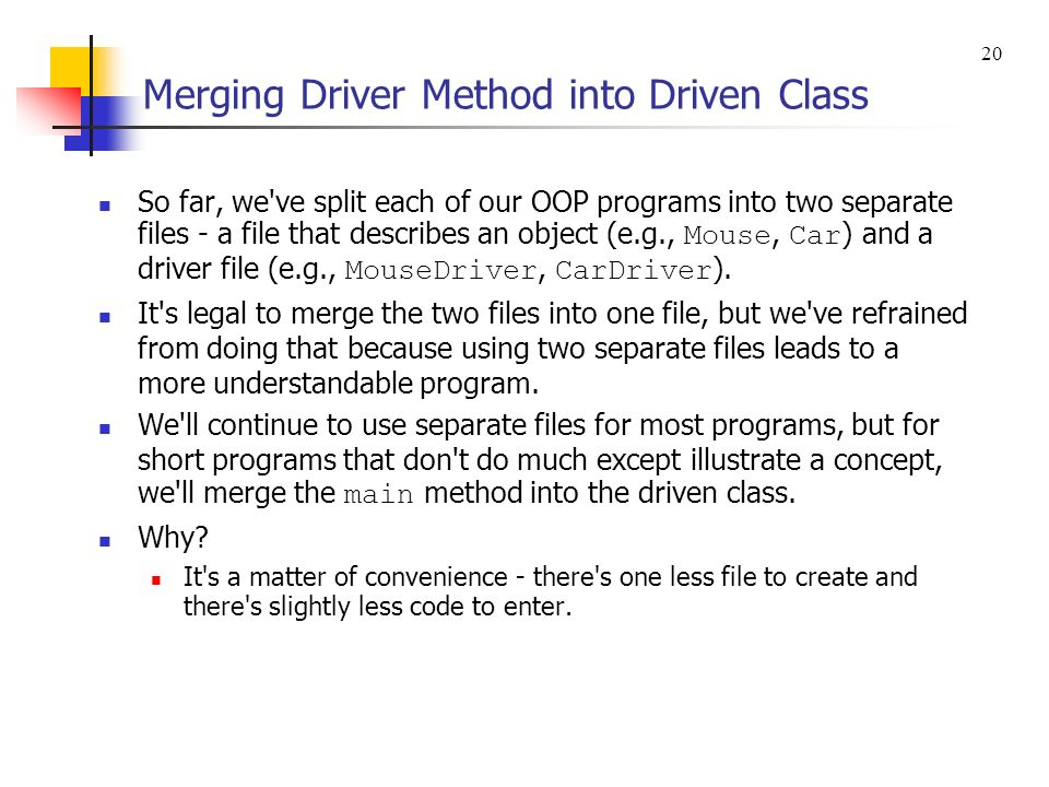 Merging Driver Method into Driven Class So far, we ve split each of our OOP programs into two separate files - a file that describes an object (e.g., Mouse, Car ) and a driver file (e.g., MouseDriver, CarDriver ).