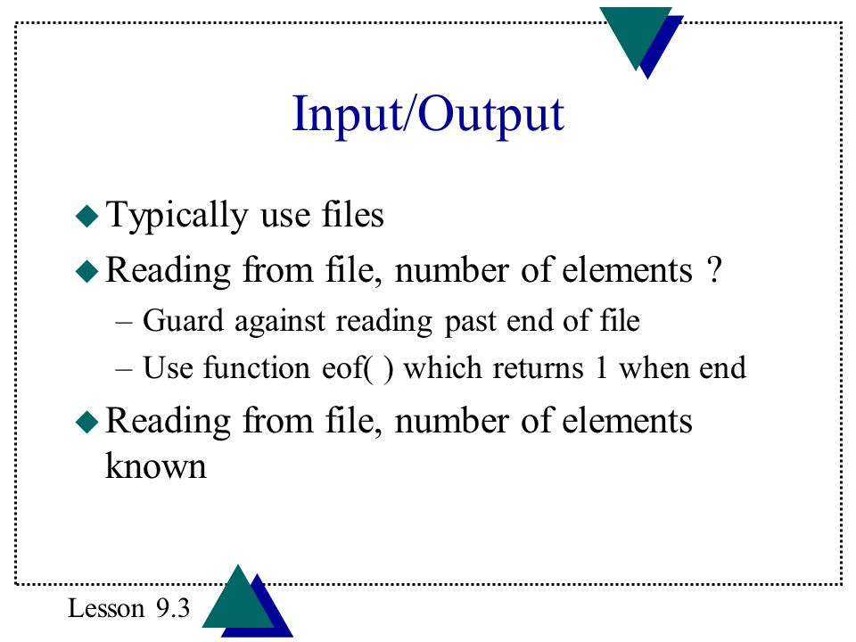 Input/Output u Typically use files u Reading from file, number of elements ? –Guard against reading past end of file –Use function eof( ) which return