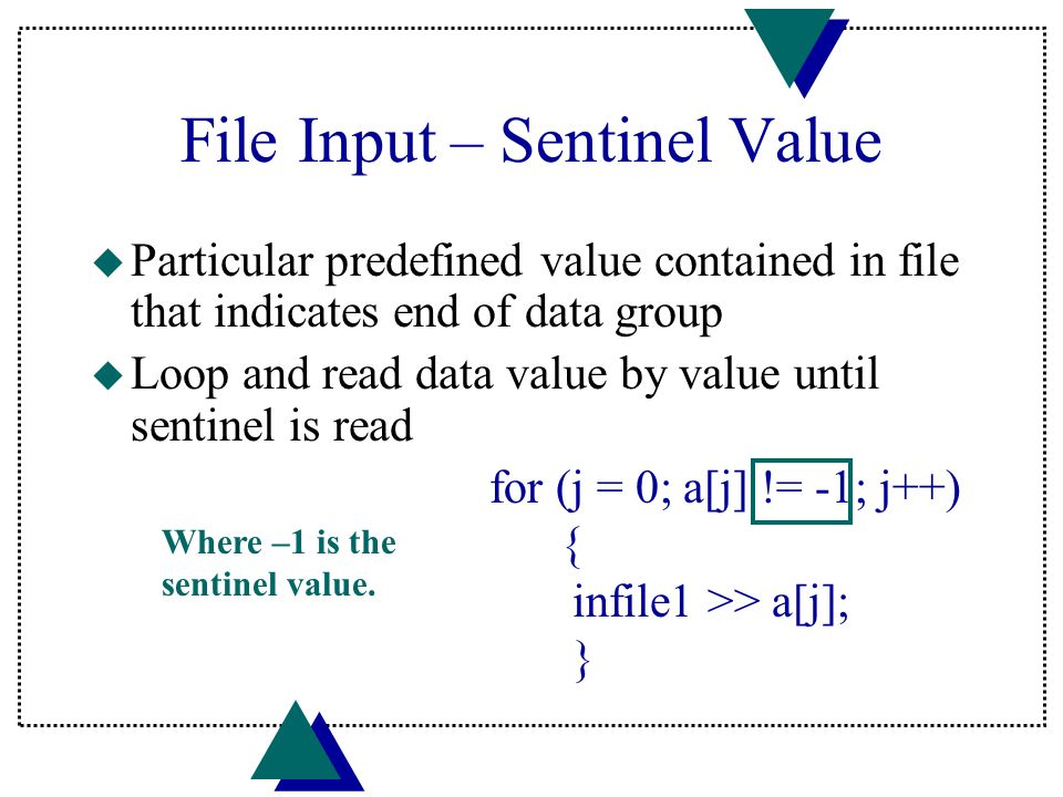 File Input – Sentinel Value u Particular predefined value contained in file that indicates end of data group u Loop and read data value by value until