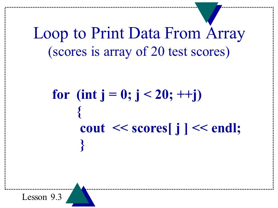Loop to Print Data From Array (scores is array of 20 test scores) for (int j = 0; j < 20; ++j) { cout << scores[ j ] << endl; } Lesson 9.3