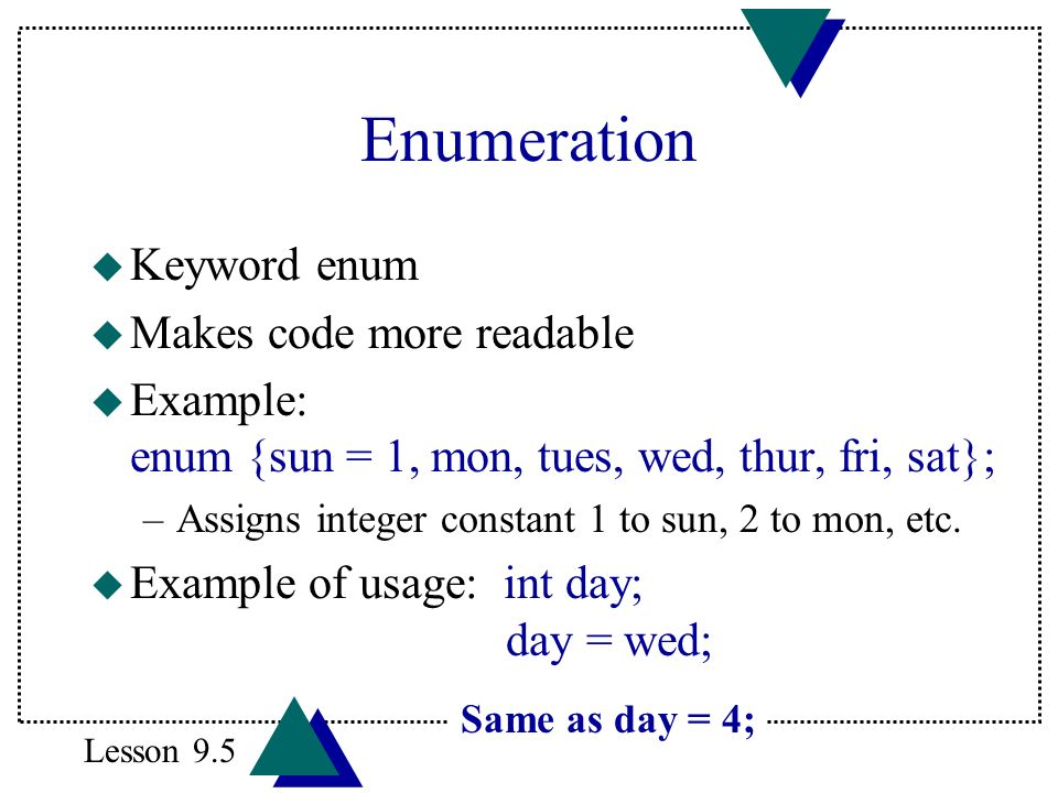 Enumeration u Keyword enum u Makes code more readable u Example: enum {sun = 1, mon, tues, wed, thur, fri, sat}; –Assigns integer constant 1 to sun, 2