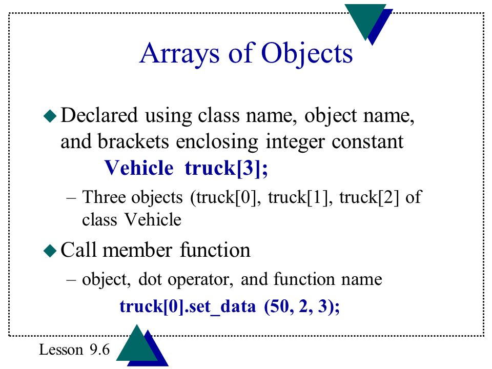 Arrays of Objects u Declared using class name, object name, and brackets enclosing integer constant Vehicle truck[3]; –Three objects (truck[0], truck[