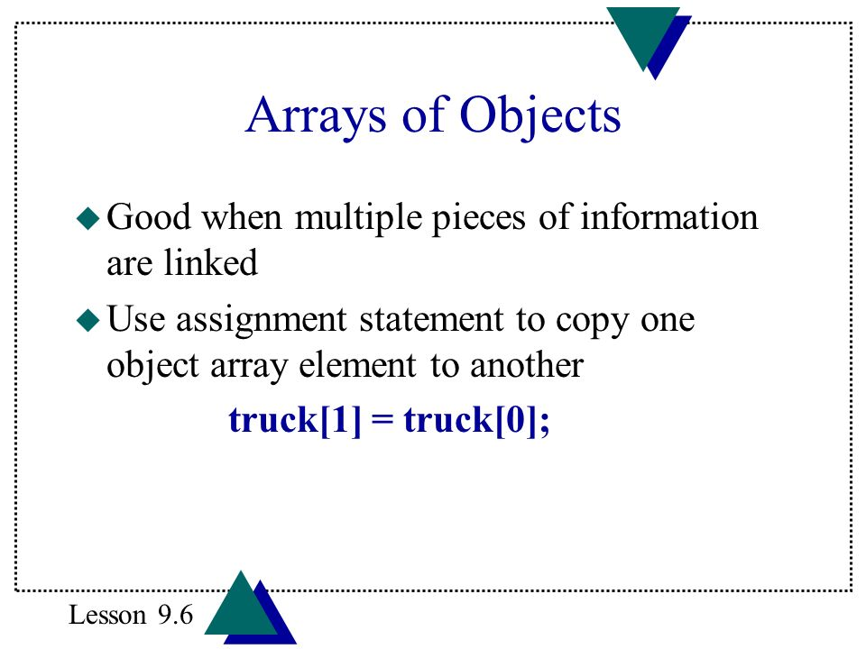 Arrays of Objects u Good when multiple pieces of information are linked u Use assignment statement to copy one object array element to another truck[1