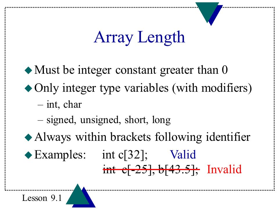 Array Length u Must be integer constant greater than 0 u Only integer type variables (with modifiers) –int, char –signed, unsigned, short, long u Alwa