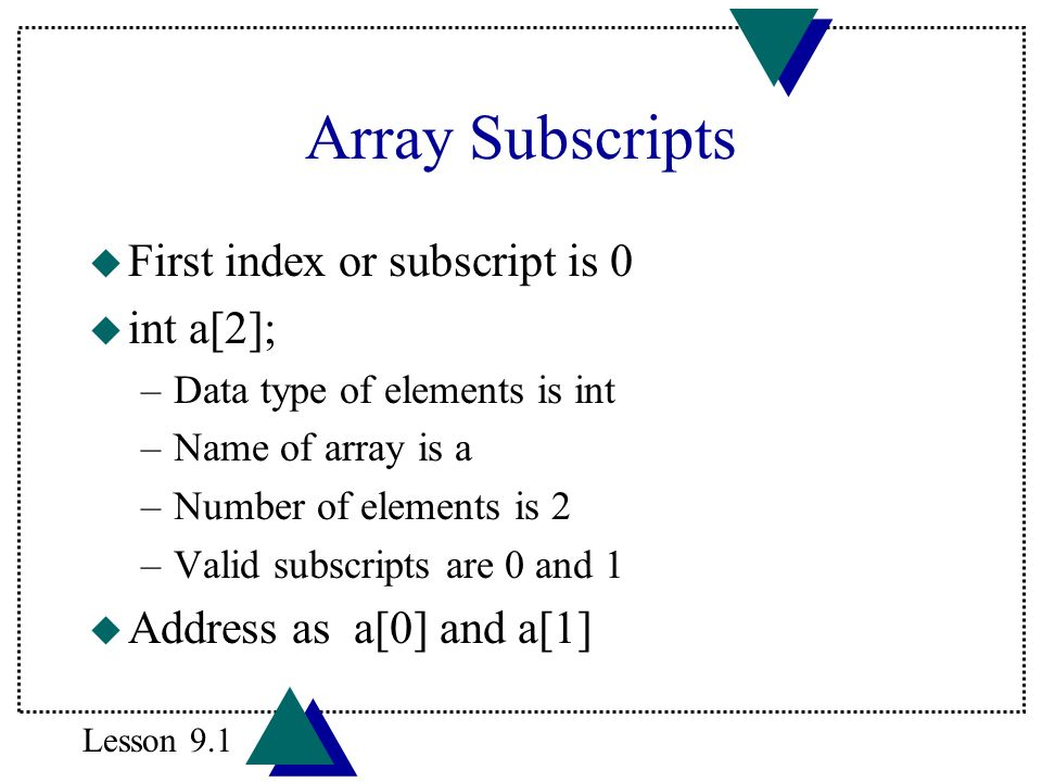 Array Subscripts u First index or subscript is 0 u int a[2]; –Data type of elements is int –Name of array is a –Number of elements is 2 –Valid subscri