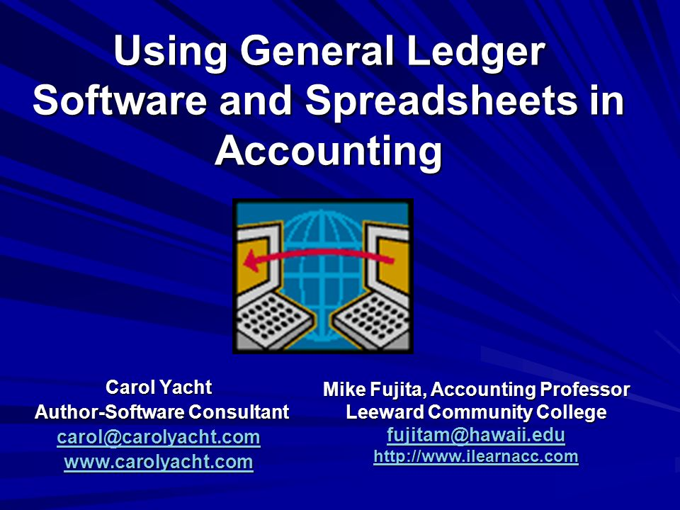 Using General Ledger Software and Spreadsheets in Accounting Carol Yacht Author-Software Consultant Author-Software Consultant   Mike Fujita, Accounting Professor Leeward Community College