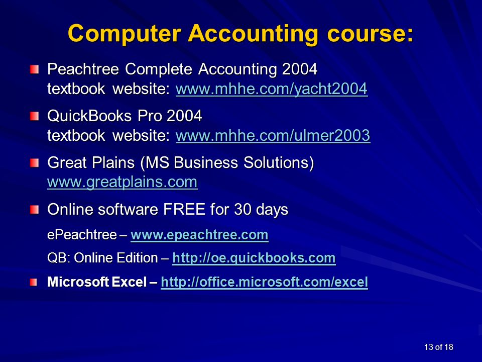 13 of 18 Computer Accounting course: Peachtree Complete Accounting 2004 textbook website:     QuickBooks Pro 2004 textbook website:     Great Plains (MS Business Solutions)   Online software FREE for 30 days ePeachtree –     QB: Online Edition –     Microsoft Excel –