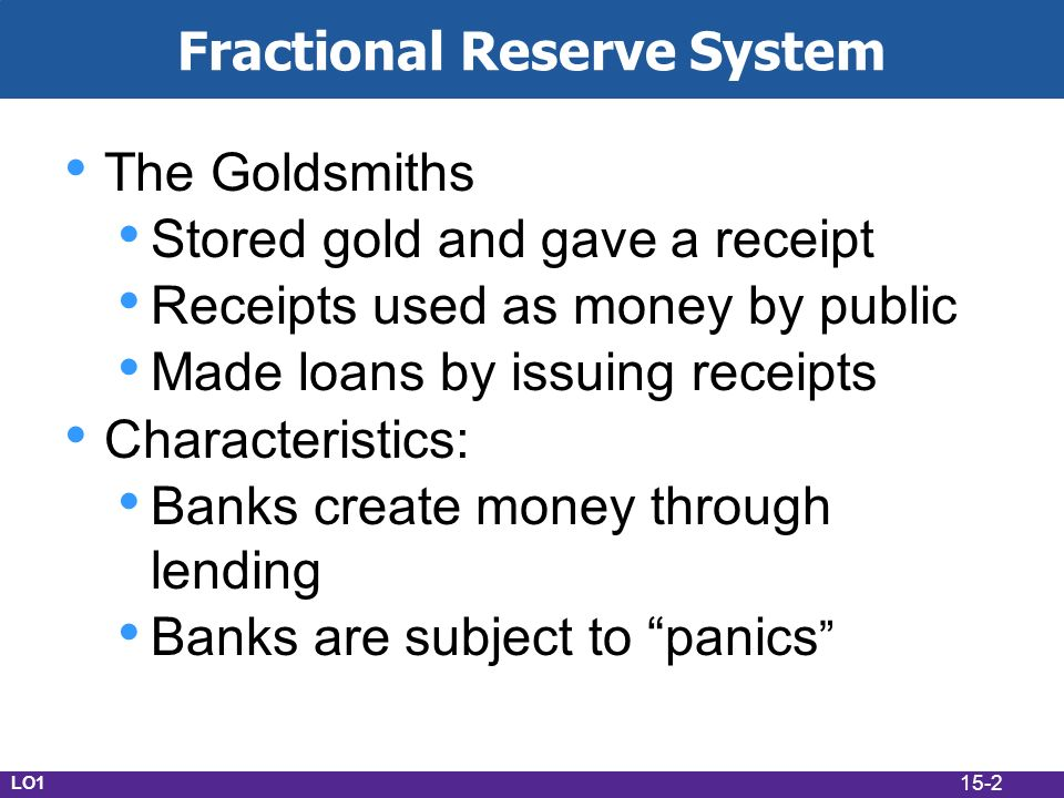 15-2 Fractional Reserve System The Goldsmiths Stored gold and gave a receipt Receipts used as money by public Made loans by issuing receipts Characteristics: Banks create money through lending Banks are subject to panics LO1