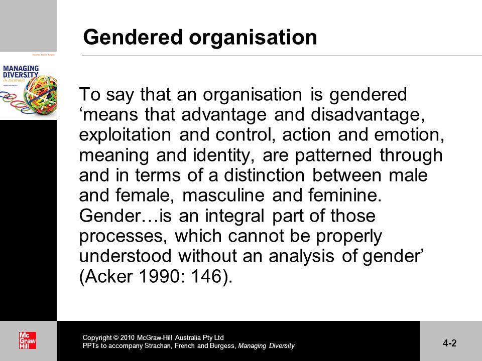 . Gendered organisation To say that an organisation is gendered means that advantage and disadvantage, exploitation and control, action and emotion, m
