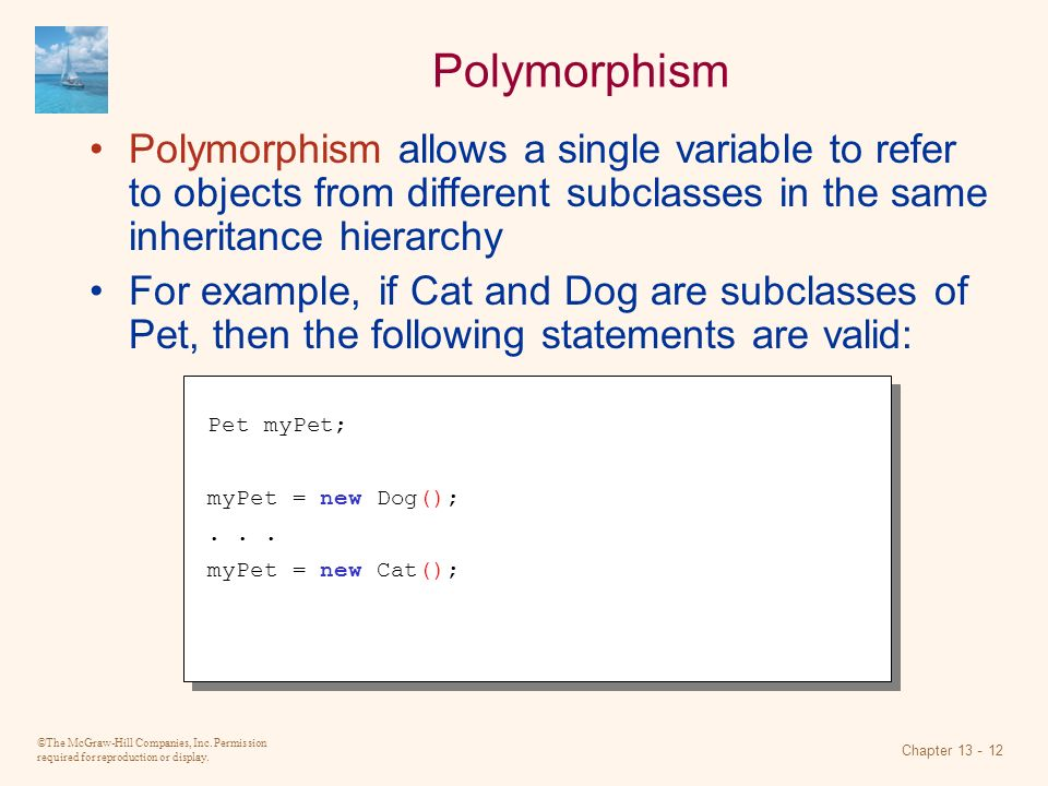 ©The McGraw-Hill Companies, Inc. Permission required for reproduction or display. Chapter 13 - 12 Polymorphism Polymorphism allows a single variable t