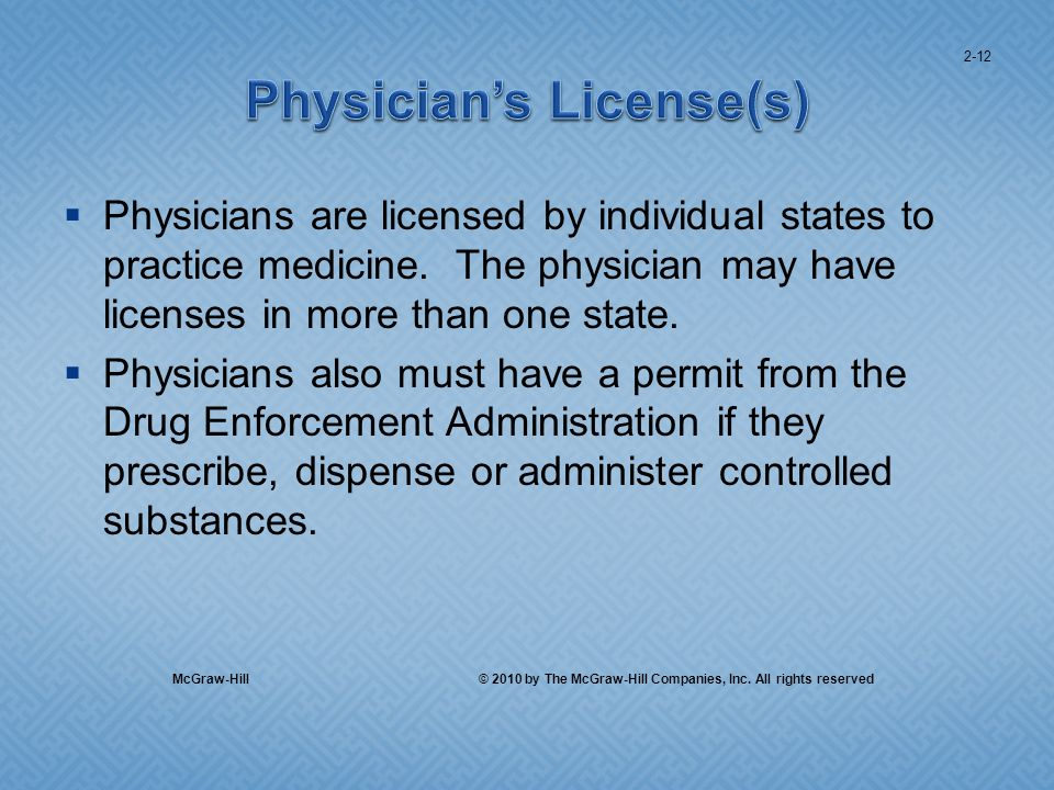 Physicians are licensed by individual states to practice medicine. The physician may have licenses in more than one state. Physicians also must have a