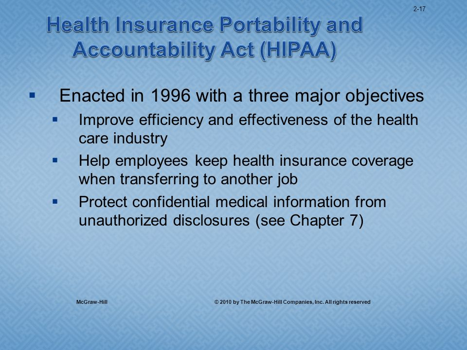 Enacted in 1996 with a three major objectives Improve efficiency and effectiveness of the health care industry Help employees keep health insurance coverage when transferring to another job Protect confidential medical information from unauthorized disclosures (see Chapter 7) McGraw-Hill © 2010 by The McGraw-Hill Companies, Inc.