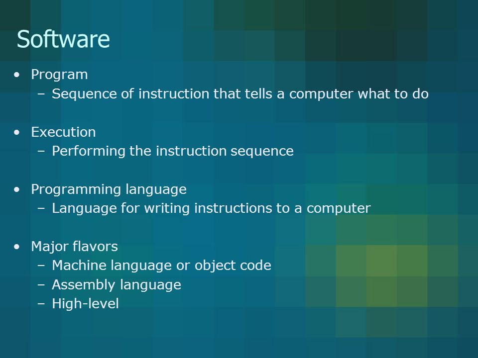 Software Program –Sequence of instruction that tells a computer what to do Execution –Performing the instruction sequence Programming language –Language for writing instructions to a computer Major flavors –Machine language or object code –Assembly language –High-level