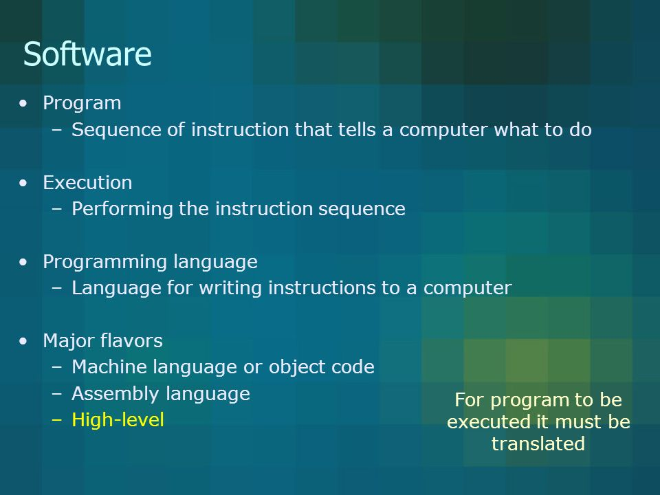 Software Program –Sequence of instruction that tells a computer what to do Execution –Performing the instruction sequence Programming language –Language for writing instructions to a computer Major flavors –Machine language or object code –Assembly language –High-level For program to be executed it must be translated
