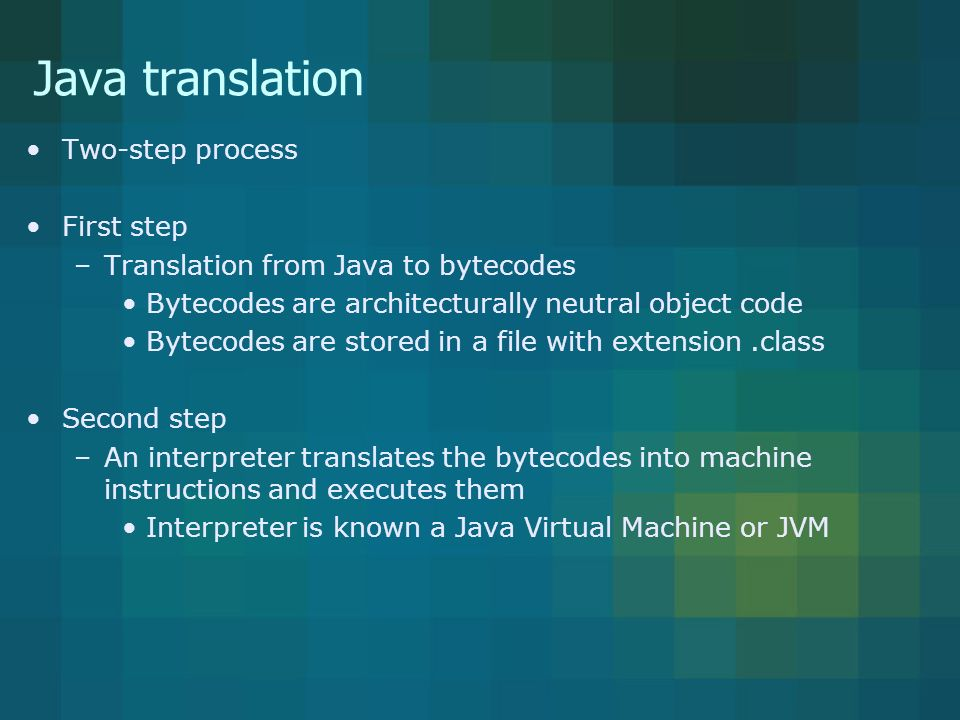 Java translation Two-step process First step –Translation from Java to bytecodes Bytecodes are architecturally neutral object code Bytecodes are stored in a file with extension.class Second step –An interpreter translates the bytecodes into machine instructions and executes them Interpreter is known a Java Virtual Machine or JVM