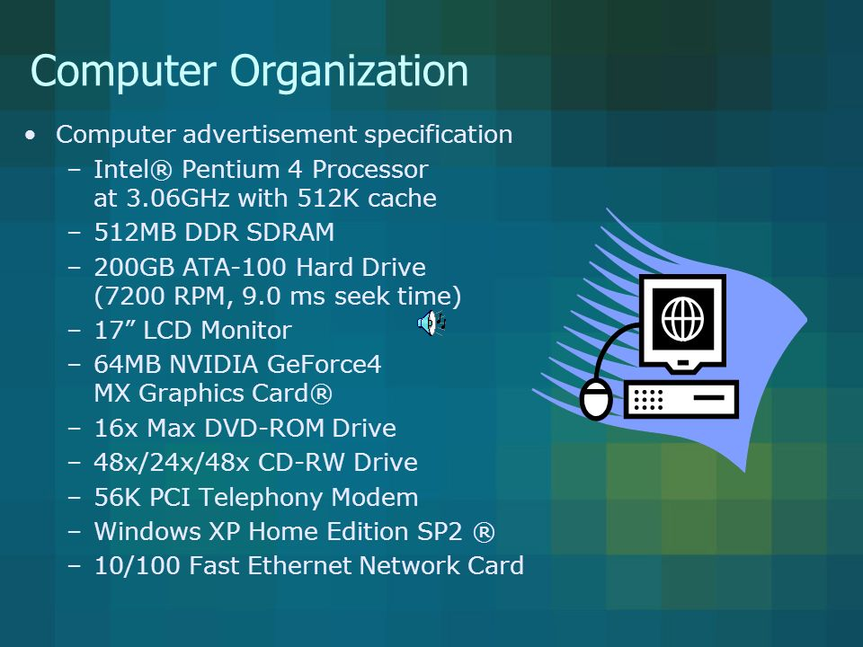 Computer Organization Computer advertisement specification –Intel® Pentium 4 Processor at 3.06GHz with 512K cache –512MB DDR SDRAM –200GB ATA-100 Hard Drive (7200 RPM, 9.0 ms seek time) –17 LCD Monitor –64MB NVIDIA GeForce4 MX Graphics Card® –16x Max DVD-ROM Drive –48x/24x/48x CD-RW Drive –56K PCI Telephony Modem –Windows XP Home Edition SP2 ® –10/100 Fast Ethernet Network Card Can send or receive data at two rates – 10 or 100 million bytes per second