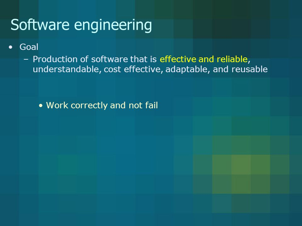 Software engineering Goal –Production of software that is effective and reliable, understandable, cost effective, adaptable, and reusable Work correctly and not fail