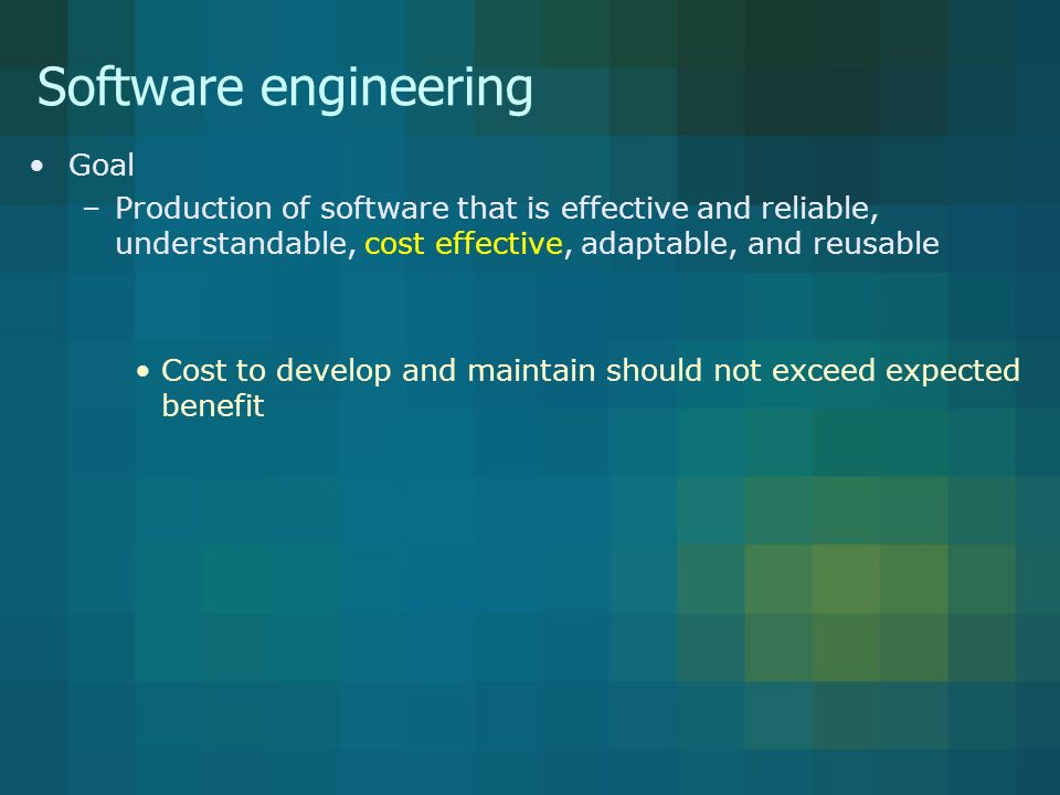 Software engineering Goal –Production of software that is effective and reliable, understandable, cost effective, adaptable, and reusable Cost to develop and maintain should not exceed expected benefit