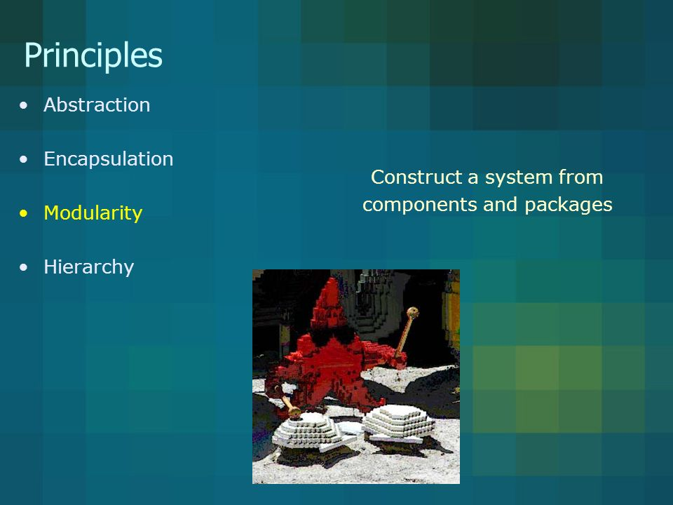 Principles Abstraction Encapsulation Modularity Hierarchy Construct a system from components and packages