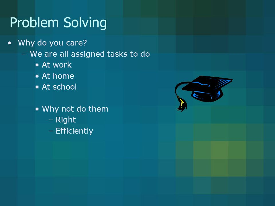 Problem Solving Why do you care.
