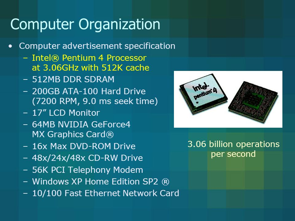 Computer Organization Computer advertisement specification –Intel® Pentium 4 Processor at 3.06GHz with 512K cache –512MB DDR SDRAM –200GB ATA-100 Hard Drive (7200 RPM, 9.0 ms seek time) –17 LCD Monitor –64MB NVIDIA GeForce4 MX Graphics Card® –16x Max DVD-ROM Drive –48x/24x/48x CD-RW Drive –56K PCI Telephony Modem –Windows XP Home Edition SP2 ® –10/100 Fast Ethernet Network Card 512 million bytes of memory that can be transferred at double the normal rate A byte is 8 bits A bit is a 0 or a 1