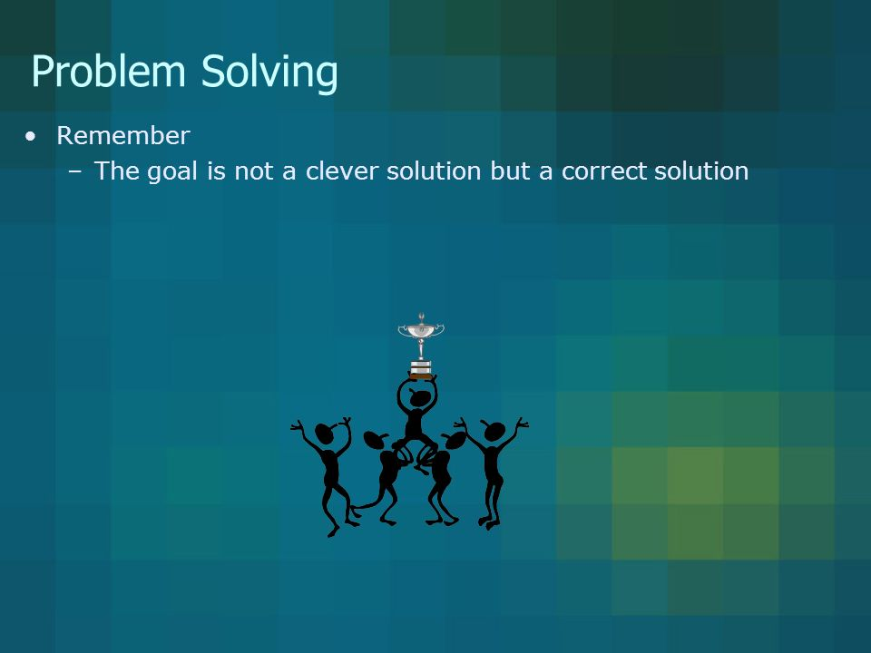 Problem Solving Remember –The goal is not a clever solution but a correct solution