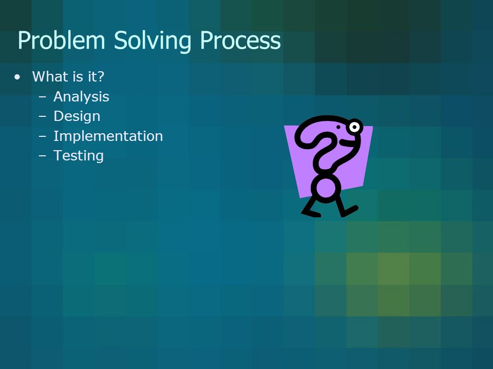 Problem Solving Process What is it –Analysis –Design –Implementation –Testing