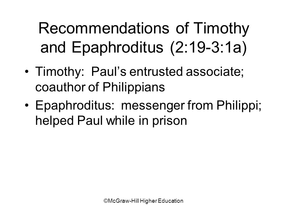 ©McGraw-Hill Higher Education Recommendations of Timothy and Epaphroditus (2:19-3:1a) Timothy: Pauls entrusted associate; coauthor of Philippians Epaphroditus: messenger from Philippi; helped Paul while in prison