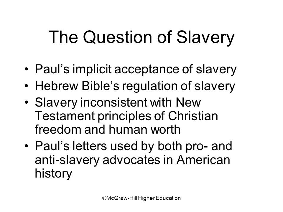 ©McGraw-Hill Higher Education The Question of Slavery Pauls implicit acceptance of slavery Hebrew Bibles regulation of slavery Slavery inconsistent with New Testament principles of Christian freedom and human worth Pauls letters used by both pro- and anti-slavery advocates in American history