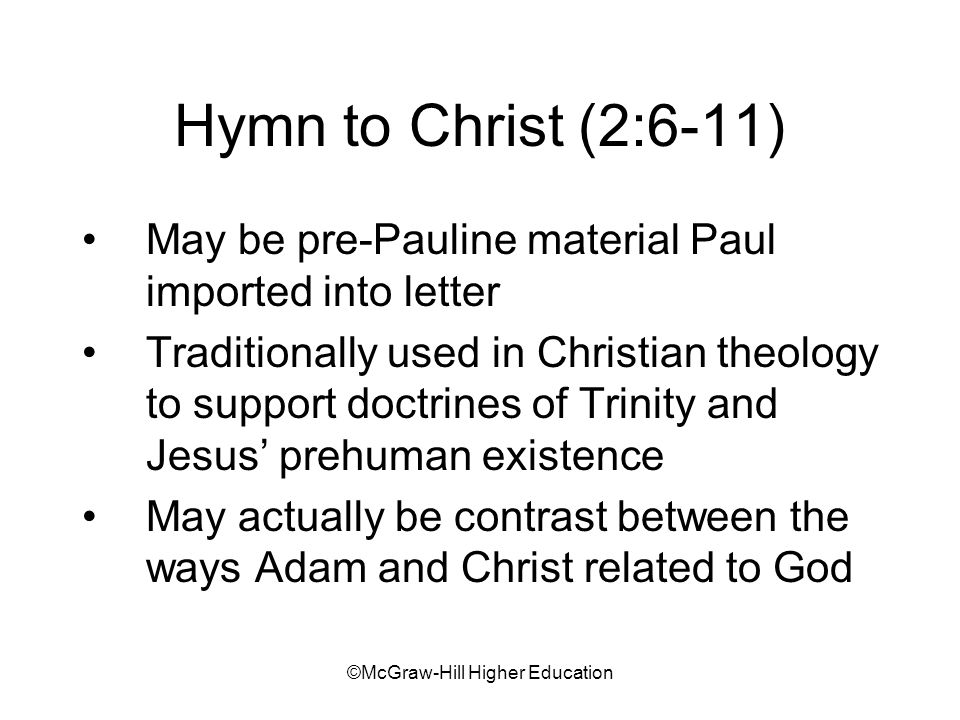 ©McGraw-Hill Higher Education Hymn to Christ (2:6-11) May be pre-Pauline material Paul imported into letter Traditionally used in Christian theology to support doctrines of Trinity and Jesus prehuman existence May actually be contrast between the ways Adam and Christ related to God