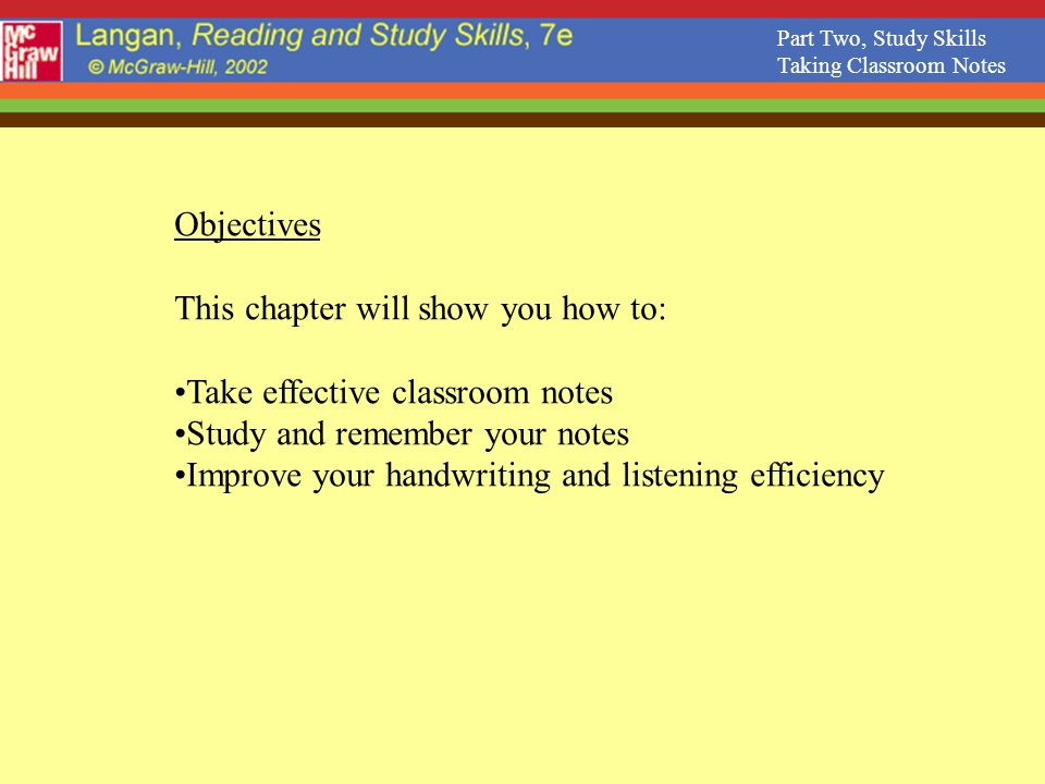 Part Two, Study Skills Taking Classroom Notes Objectives This chapter will show you how to: Take effective classroom notes Study and remember your notes Improve your handwriting and listening efficiency
