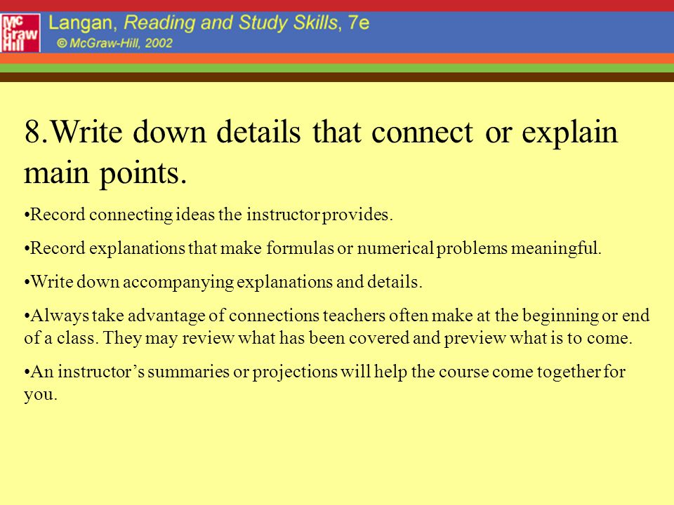 8.Write down details that connect or explain main points. Record connecting ideas the instructor provides. Record explanations that make formulas or n