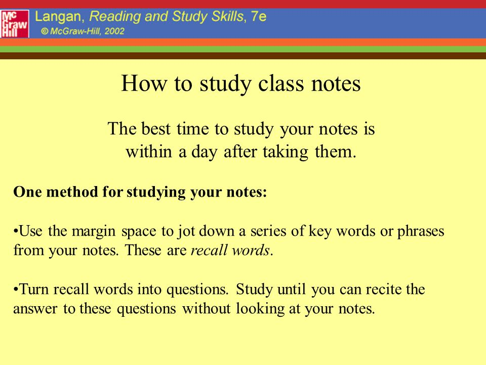 How to study class notes The best time to study your notes is within a day after taking them.