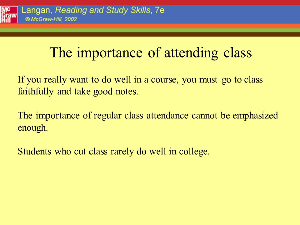 The importance of attending class If you really want to do well in a course, you must go to class faithfully and take good notes.