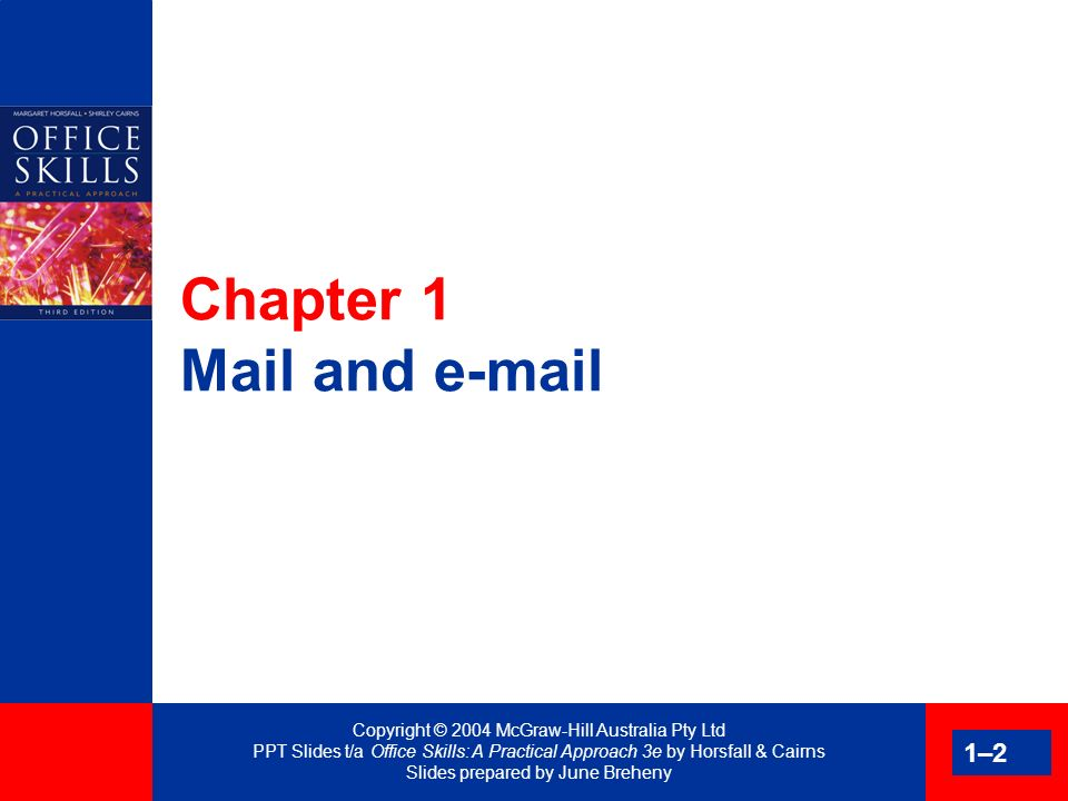 Copyright © 2004 McGraw-Hill Australia Pty Ltd PPT Slides t/a Office Skills: A Practical Approach 3e by Horsfall & Cairns Slides prepared by June Breheny 1–3 Benefits of e-mail Immediate response No dictation Attach documents World-wide coverage No interruption Same e-mail address Schedule meetings